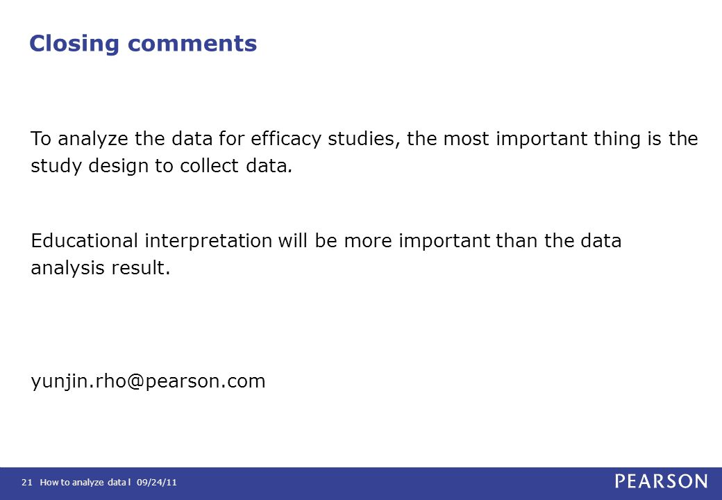 How to analyze data l 09/24/1121 Closing comments To analyze the data for efficacy studies, the most important thing is the study design to collect da