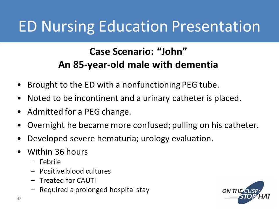 ED Nursing Education Presentation 43 Case Scenario: John An 85-year-old male with dementia Brought to the ED with a nonfunctioning PEG tube. Noted to