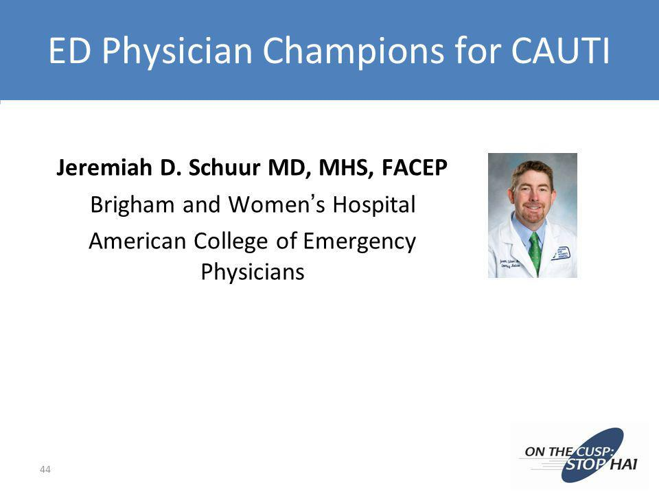 ED Physician Champions for CAUTI Jeremiah D. Schuur MD, MHS, FACEP Brigham and Womens Hospital American College of Emergency Physicians 44
