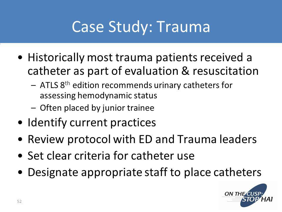 Case Study: Trauma Historically most trauma patients received a catheter as part of evaluation & resuscitation –ATLS 8 th edition recommends urinary c