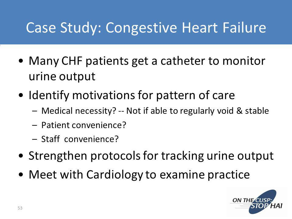 Case Study: Congestive Heart Failure Many CHF patients get a catheter to monitor urine output Identify motivations for pattern of care –Medical necess