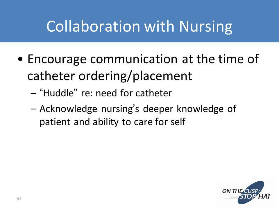 Collaboration with Nursing Encourage communication at the time of catheter ordering/placement –Huddle re: need for catheter –Acknowledge nursings deep