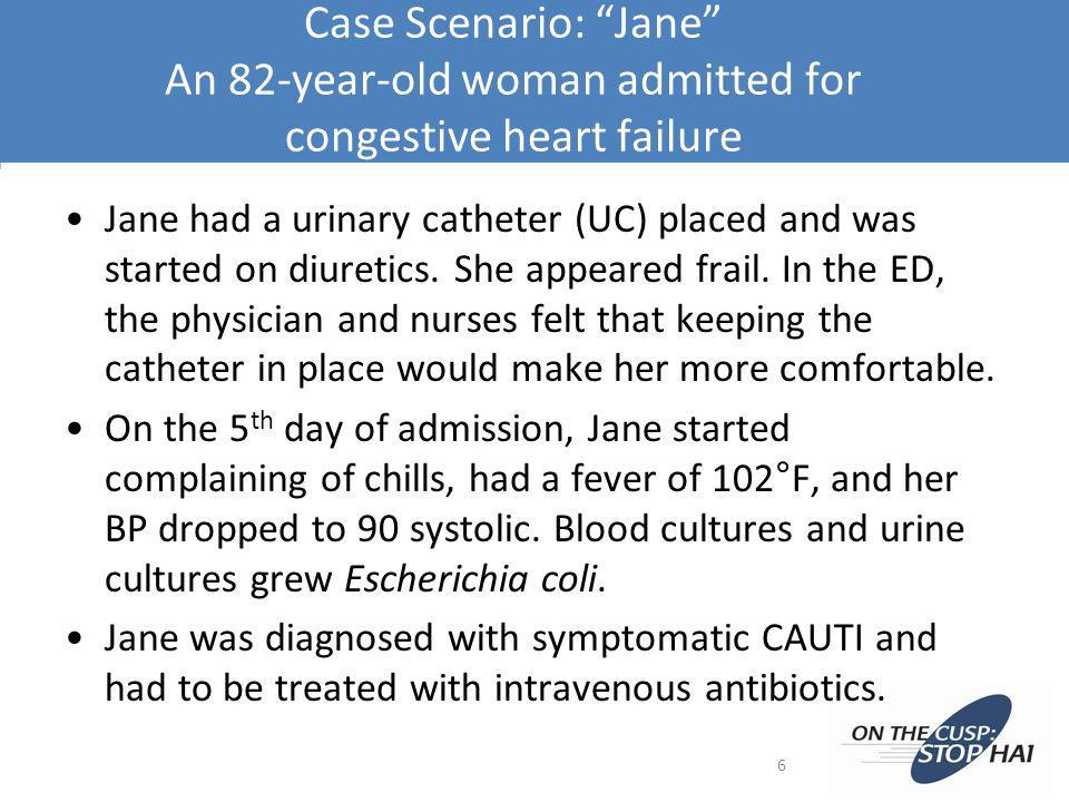 Case Scenario: Jane An 82-year-old woman admitted for congestive heart failure Jane had a urinary catheter (UC) placed and was started on diuretics. S