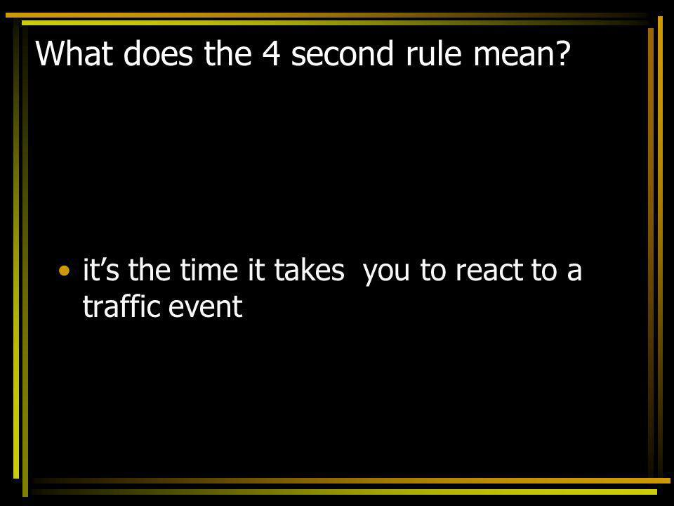 What does the 4 second rule mean? its the time it takes you to react to a traffic event