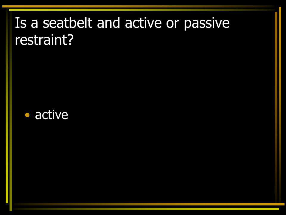 Is a seatbelt and active or passive restraint? active