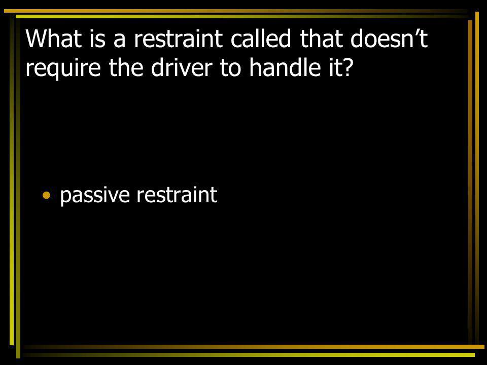 What is a restraint called that doesnt require the driver to handle it? passive restraint