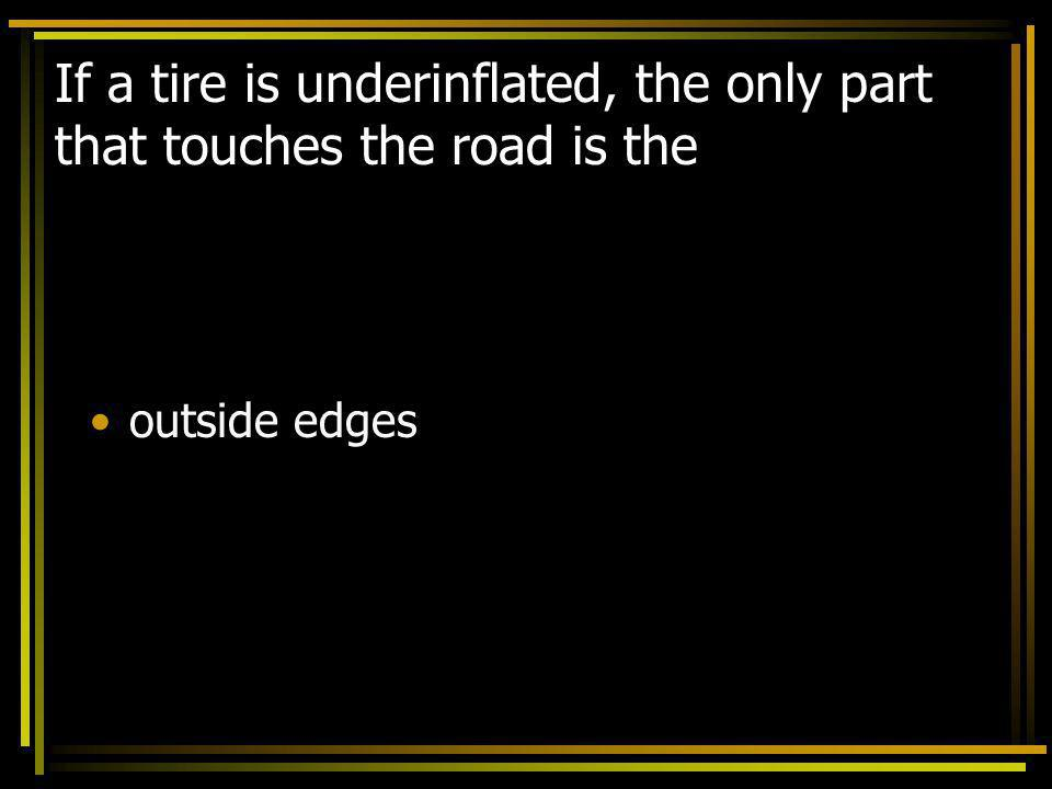 If a tire is underinflated, the only part that touches the road is the outside edges