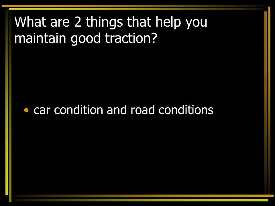 What are 2 things that help you maintain good traction? car condition and road conditions