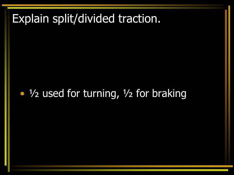 Explain split/divided traction. ½ used for turning, ½ for braking