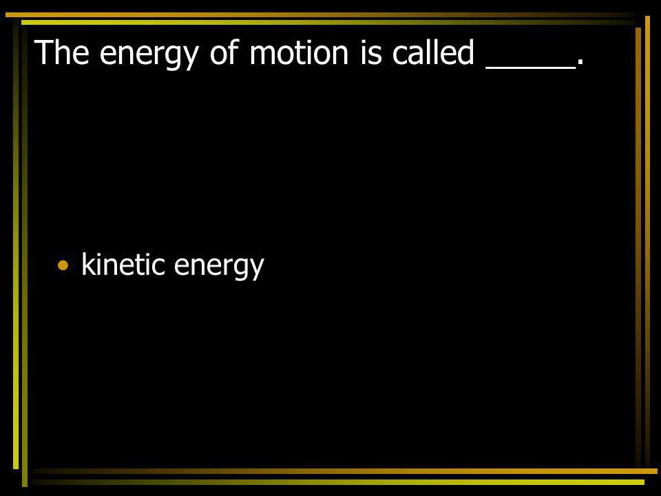 The energy of motion is called _____. kinetic energy