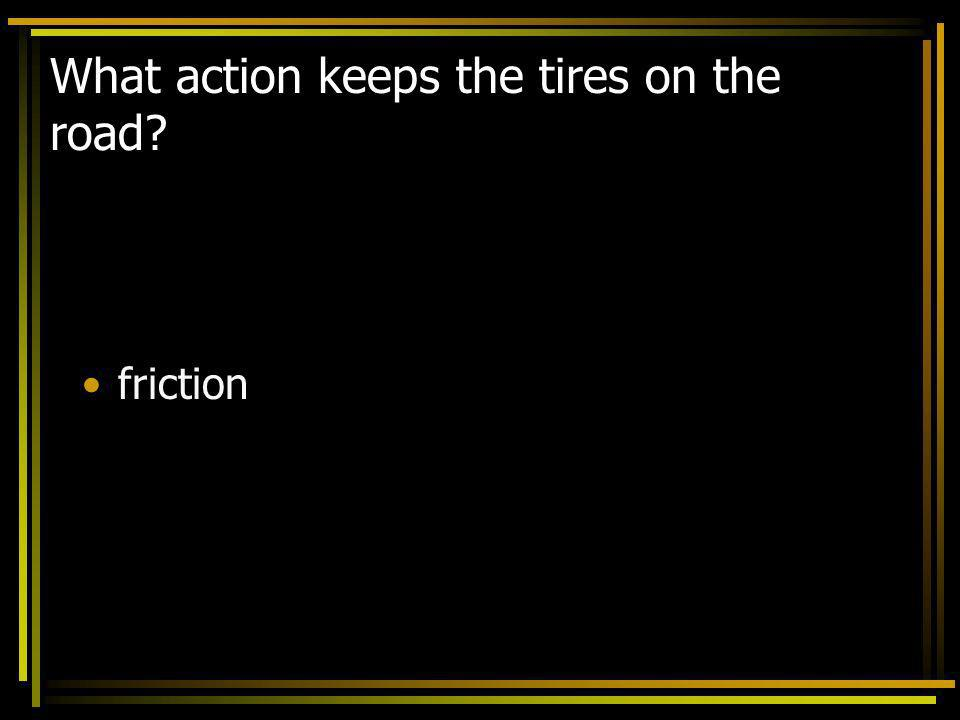 What action keeps the tires on the road? friction