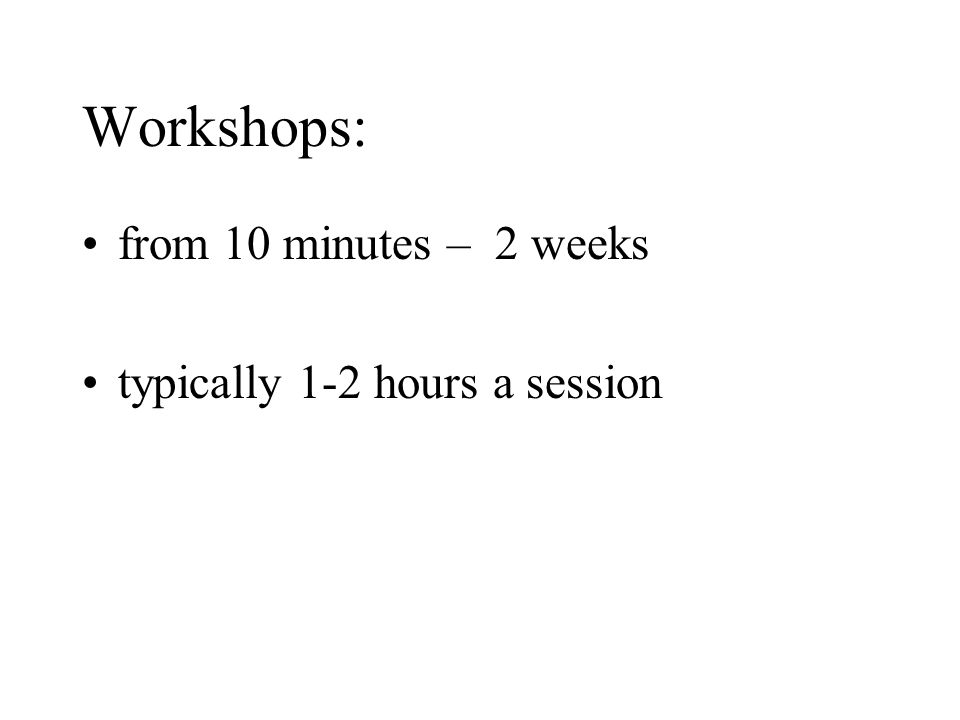 Workshops: from 10 minutes – 2 weeks typically 1-2 hours a session