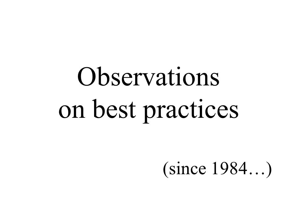 Observations on best practices (since 1984…)
