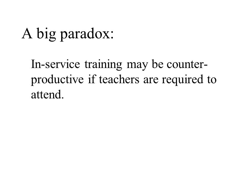 A big paradox: In-service training may be counter- productive if teachers are required to attend.