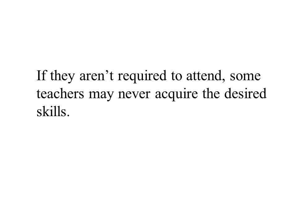 If they arent required to attend, some teachers may never acquire the desired skills.
