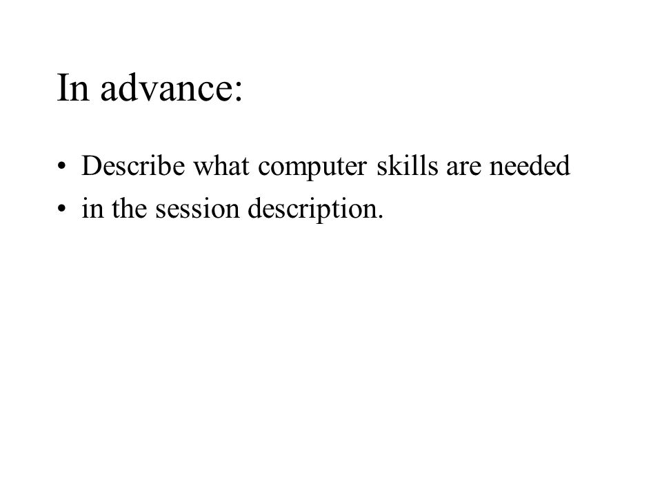 In advance: Describe what computer skills are needed in the session description.