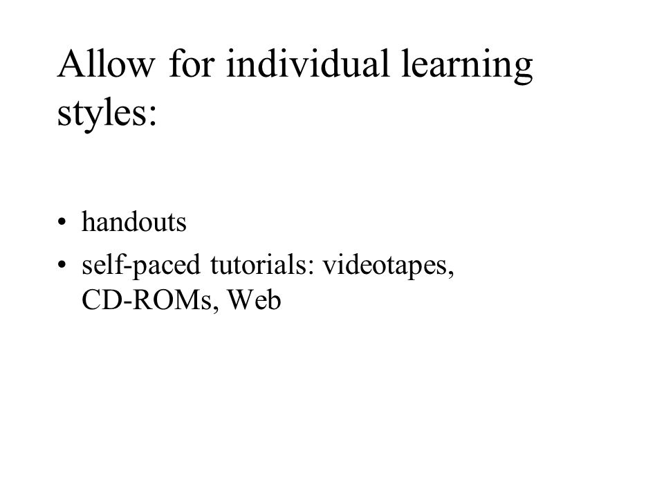 Allow for individual learning styles: handouts self-paced tutorials: videotapes, CD-ROMs, Web
