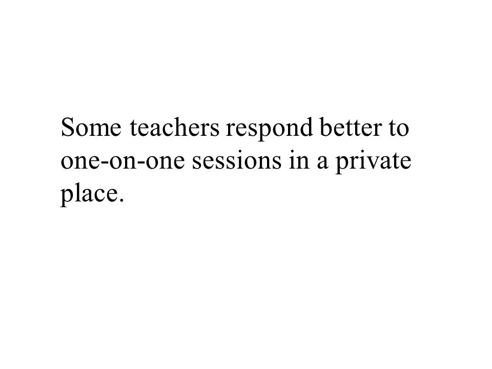 Some teachers respond better to one-on-one sessions in a private place.