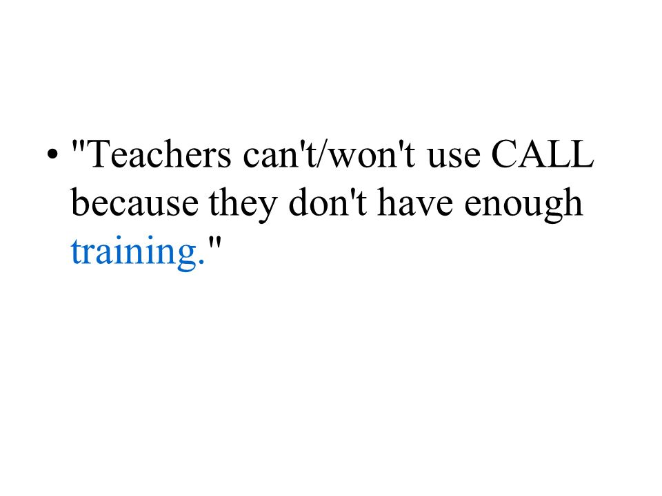 Teachers can t/won t use CALL because they don t have enough training.