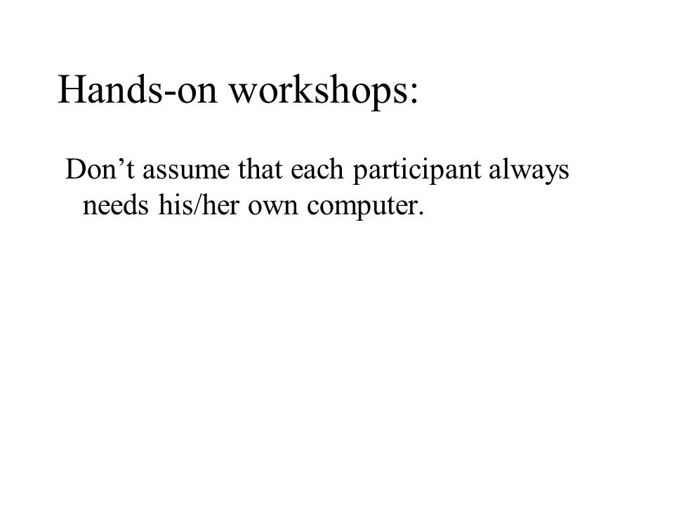 Hands-on workshops: Dont assume that each participant always needs his/her own computer.