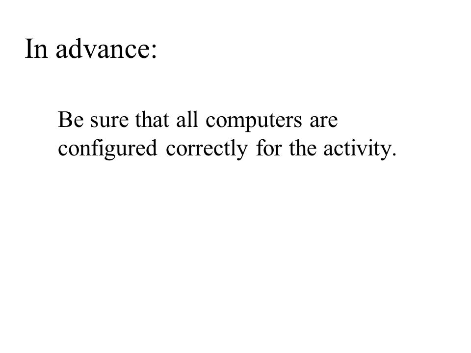 Be sure that all computers are configured correctly for the activity. In advance: