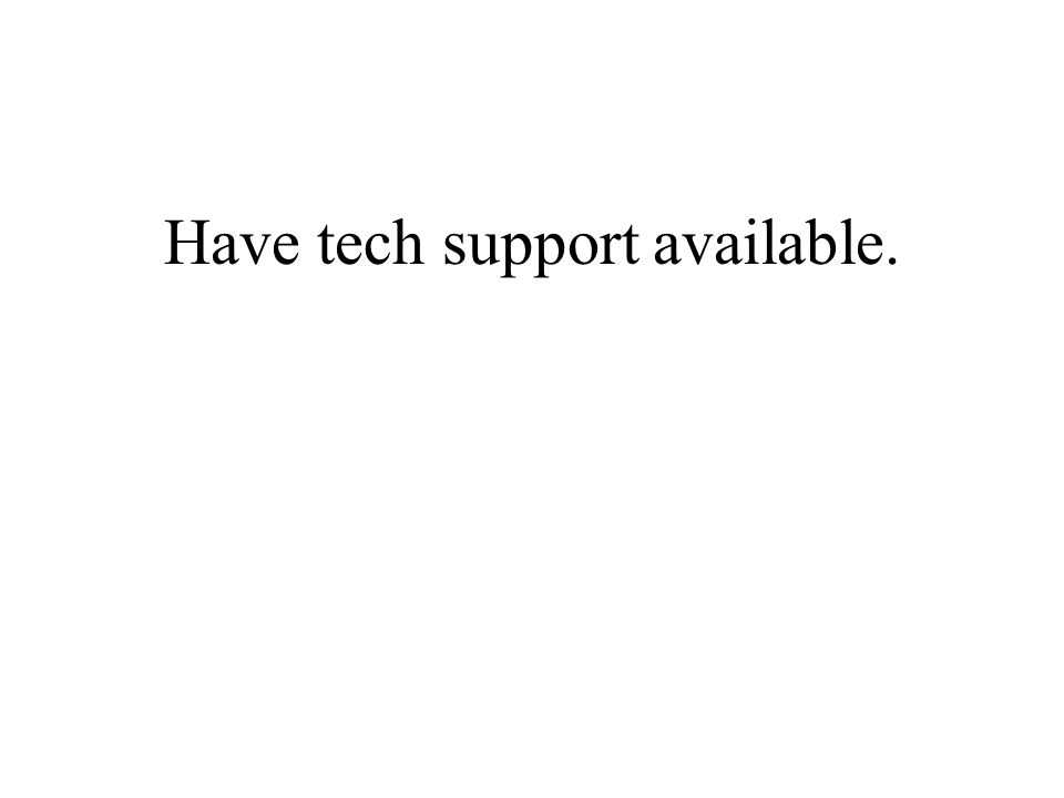 Have tech support available.