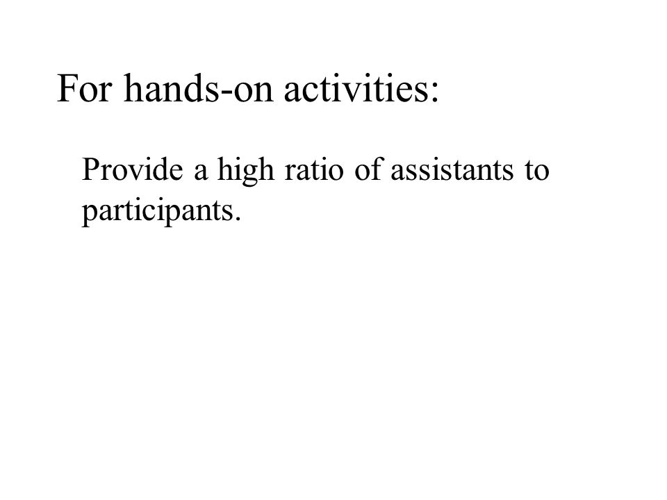 For hands-on activities: Provide a high ratio of assistants to participants.