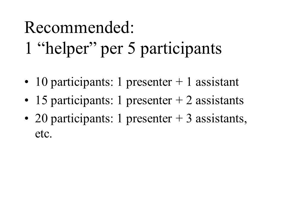 Recommended: 1 helper per 5 participants 10 participants: 1 presenter + 1 assistant 15 participants: 1 presenter + 2 assistants 20 participants: 1 presenter + 3 assistants, etc.