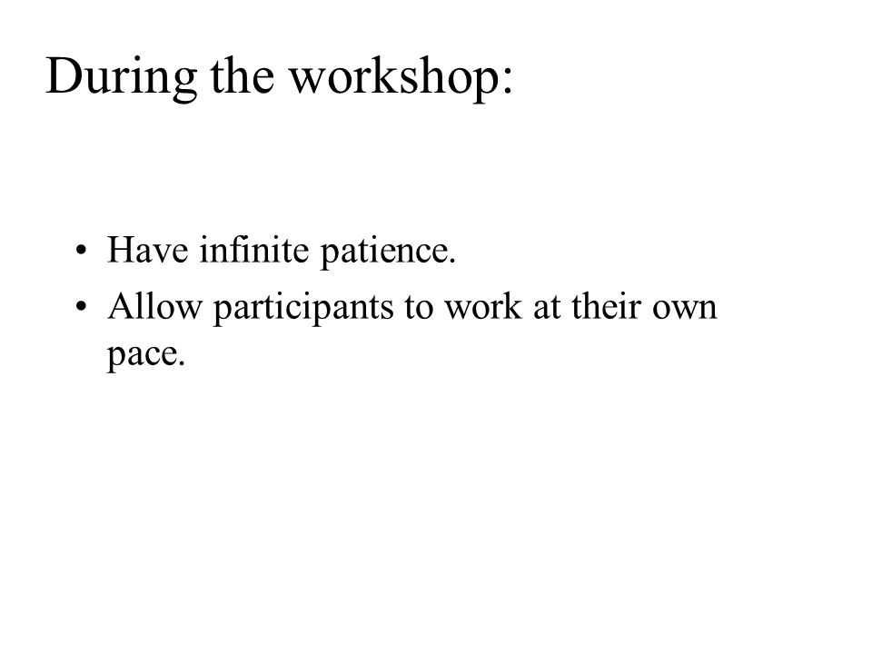 During the workshop: Have infinite patience. Allow participants to work at their own pace.