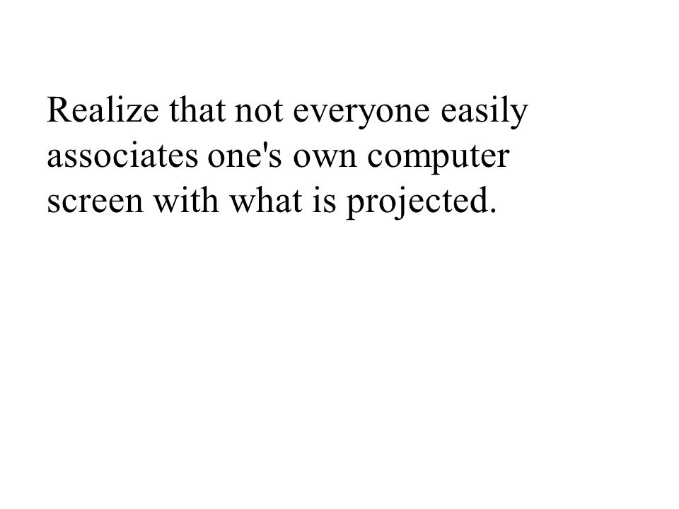 Realize that not everyone easily associates one s own computer screen with what is projected.