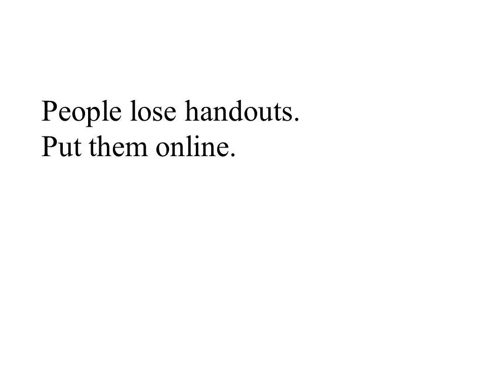 People lose handouts. Put them online.