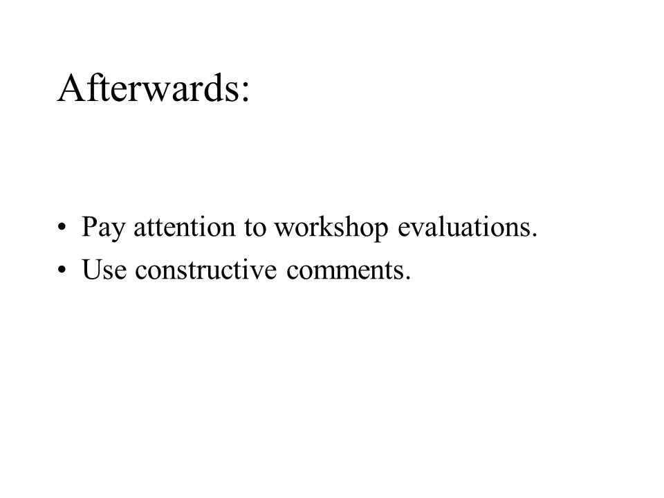 Afterwards: Pay attention to workshop evaluations. Use constructive comments.