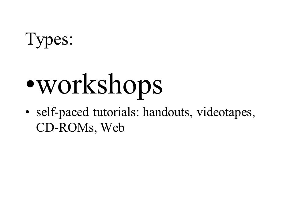 Types: workshops self-paced tutorials: handouts, videotapes, CD-ROMs, Web