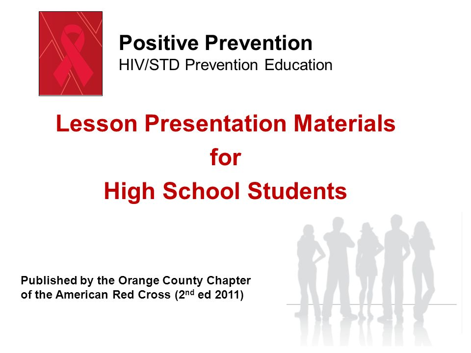 Lesson Presentation Materials for High School Students Positive Prevention HIV/STD Prevention Education Published by the Orange County Chapter of the