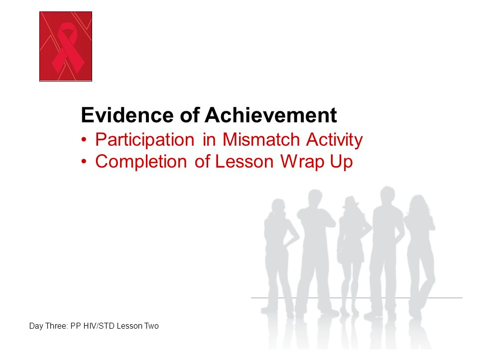 Day Three: PP HIV/STD Lesson Two Evidence of Achievement Participation in Mismatch Activity Completion of Lesson Wrap Up