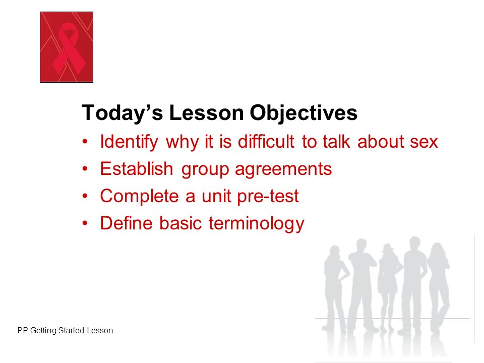 Todays Lesson Objectives Identify why it is difficult to talk about sex Establish group agreements Complete a unit pre-test Define basic terminology P