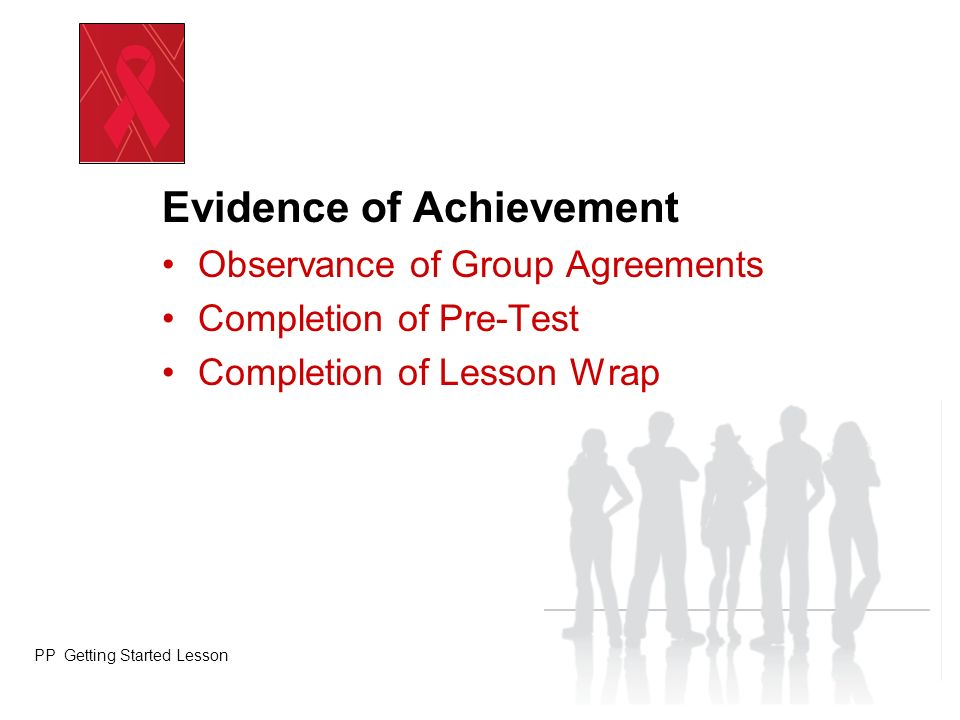 Evidence of Achievement Observance of Group Agreements Completion of Pre-Test Completion of Lesson Wrap PP Getting Started Lesson