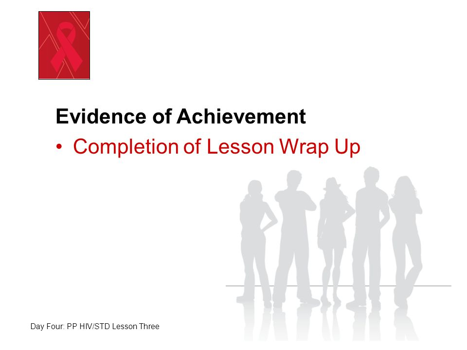Evidence of Achievement Completion of Lesson Wrap Up Day Four: PP HIV/STD Lesson Three