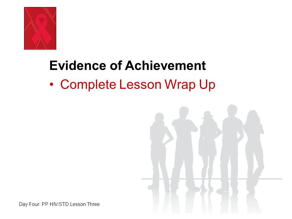 Evidence of Achievement Complete Lesson Wrap Up Day Four: PP HIV/STD Lesson Three
