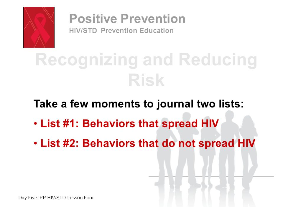 Day Five: PP HIV/STD Lesson Four Positive Prevention HIV/STD Prevention Education Recognizing and Reducing Risk Take a few moments to journal two list