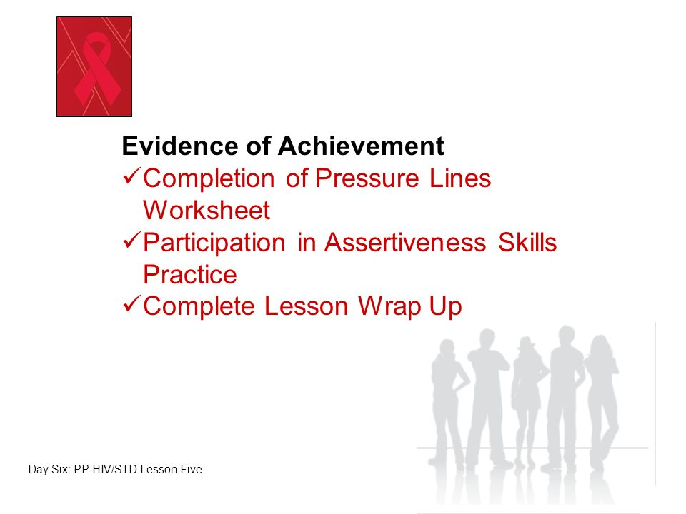 Evidence of Achievement Completion of Pressure Lines Worksheet Participation in Assertiveness Skills Practice Complete Lesson Wrap Up Day Six: PP HIV/