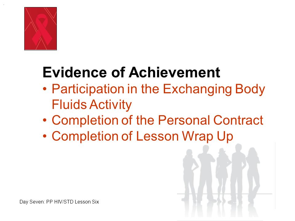 Evidence of Achievement Participation in the Exchanging Body Fluids Activity Completion of the Personal Contract Completion of Lesson Wrap Up Day Seve