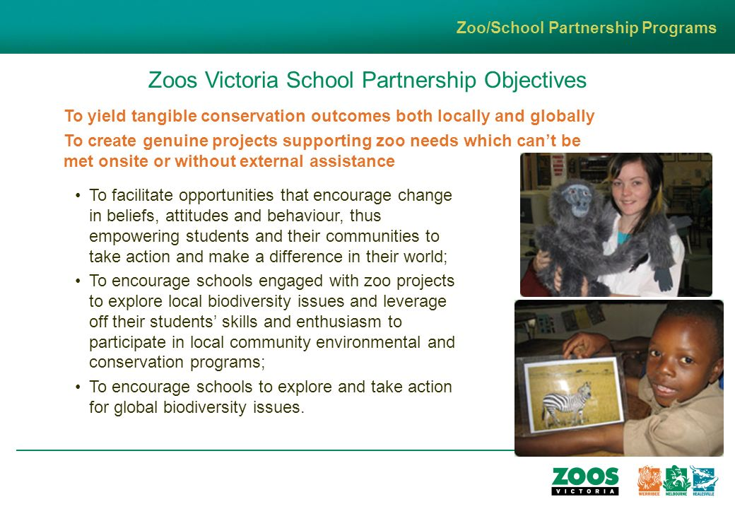 Zoos Victoria School Partnership Objectives To facilitate opportunities that encourage change in beliefs, attitudes and behaviour, thus empowering students and their communities to take action and make a difference in their world; To encourage schools engaged with zoo projects to explore local biodiversity issues and leverage off their students skills and enthusiasm to participate in local community environmental and conservation programs; To encourage schools to explore and take action for global biodiversity issues.