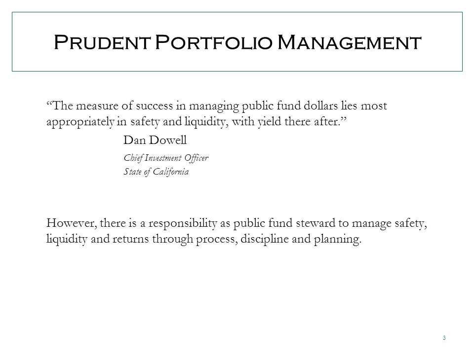 3 Prudent Portfolio Management The measure of success in managing public fund dollars lies most appropriately in safety and liquidity, with yield there after.