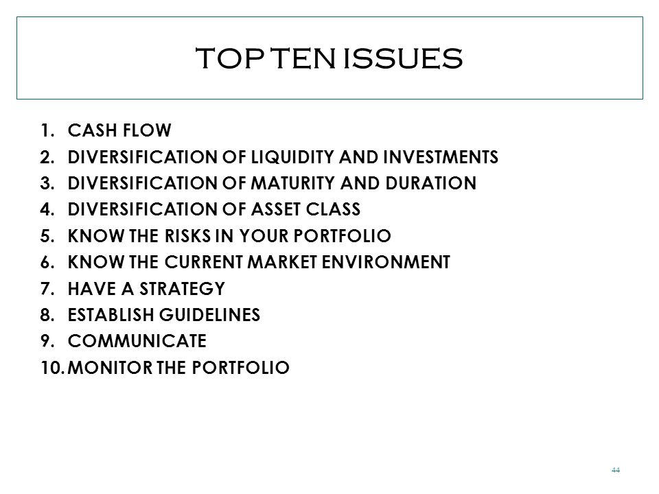 44 TOP TEN ISSUES 1.CASH FLOW 2.DIVERSIFICATION OF LIQUIDITY AND INVESTMENTS 3.DIVERSIFICATION OF MATURITY AND DURATION 4.DIVERSIFICATION OF ASSET CLASS 5.KNOW THE RISKS IN YOUR PORTFOLIO 6.KNOW THE CURRENT MARKET ENVIRONMENT 7.HAVE A STRATEGY 8.ESTABLISH GUIDELINES 9.COMMUNICATE 10.MONITOR THE PORTFOLIO