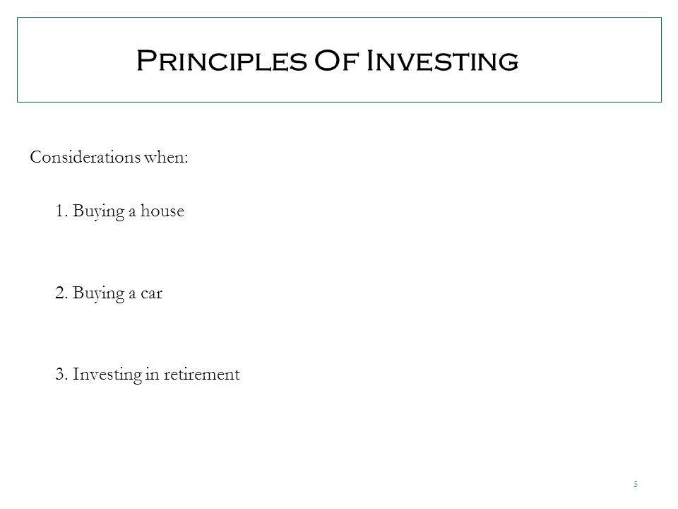 5 Principles Of Investing Considerations when: 1. Buying a house 2.
