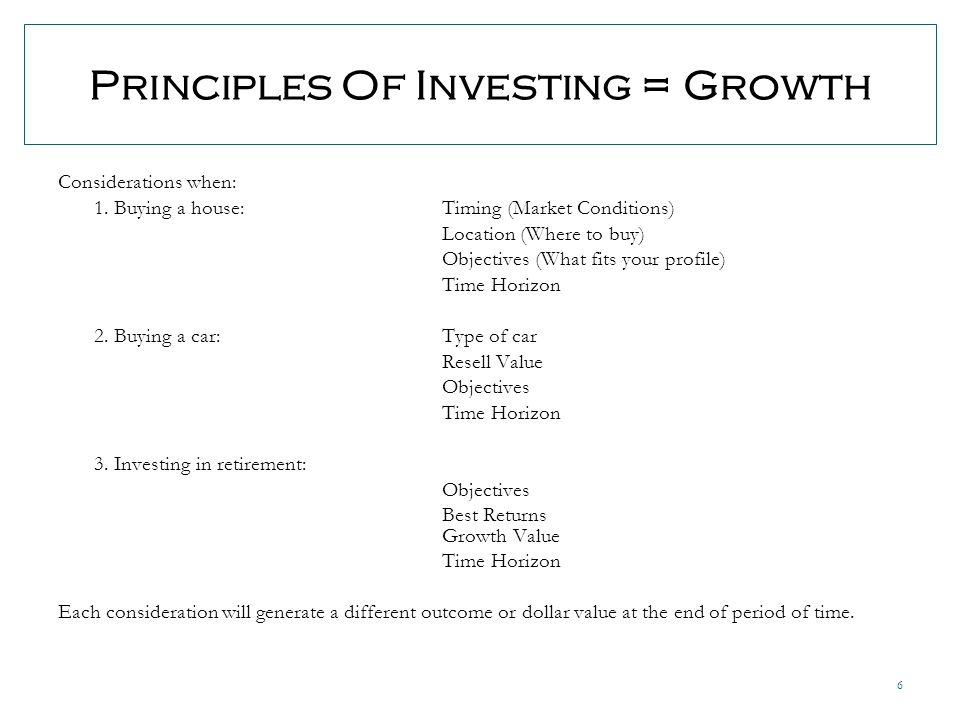 6 Principles Of Investing = Growth Considerations when: 1.