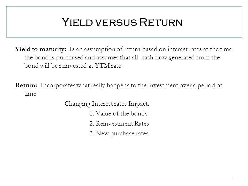 7 Yield versus Return Yield to maturity: Is an assumption of return based on interest rates at the time the bond is purchased and assumes that all cash flow generated from the bond will be reinvested at YTM rate.