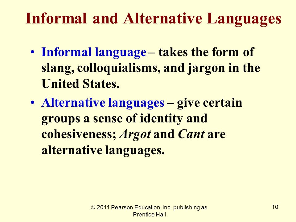 © 2011 Pearson Education, Inc. publishing as Prentice Hall 10 Informal and Alternative Languages Informal language – takes the form of slang, colloqui