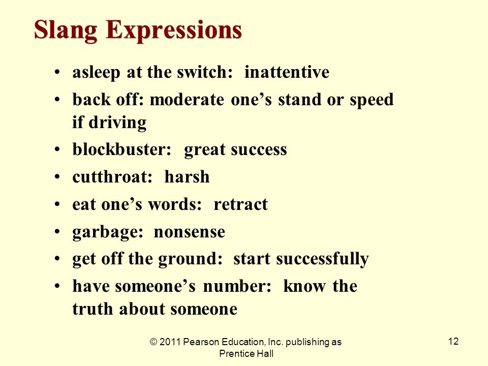 © 2011 Pearson Education, Inc. publishing as Prentice Hall 12 Slang Expressions asleep at the switch: inattentive back off: moderate ones stand or spe